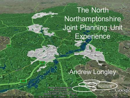 The North Northamptonshire Joint Planning Unit Experience Andrew Longley North Northamptonshire Joint Planning Unit.