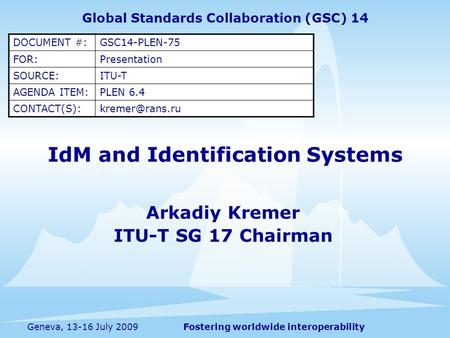 Fostering worldwide interoperabilityGeneva, 13-16 July 2009 IdM and Identification Systems Arkadiy Kremer ITU-T SG 17 Chairman Global Standards Collaboration.