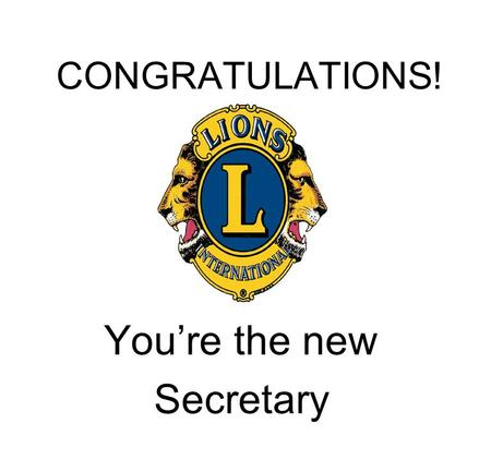 CONGRATULATIONS! You're the new Secretary. Officer Installation Lion ………, you have been elected to serve your club as Secretary, one of the most important.