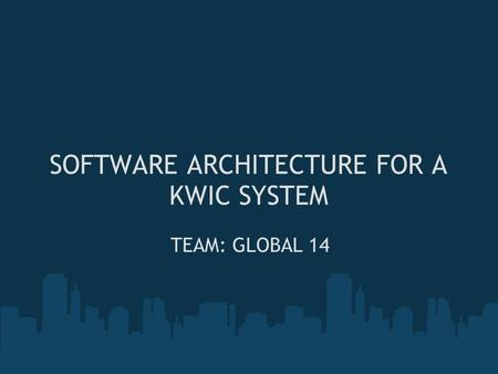 SOFTWARE ARCHITECTURE FOR A KWIC SYSTEM TEAM: GLOBAL 14.