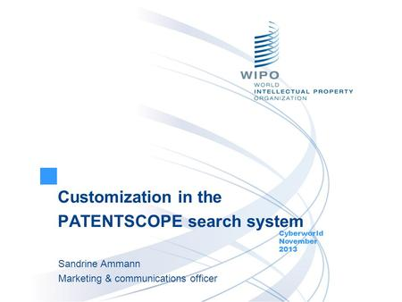 Customization in the PATENTSCOPE search system Cyberworld November 2013 Sandrine Ammann Marketing & communications officer.