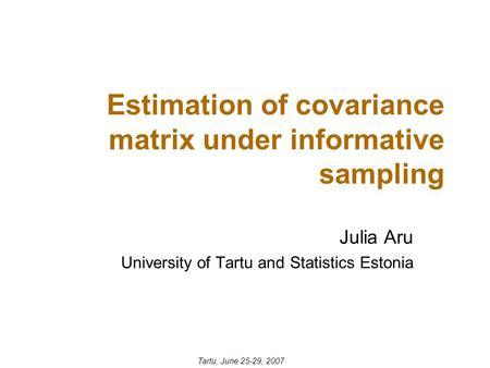 Estimation of covariance matrix under informative sampling Julia Aru University of Tartu and Statistics Estonia Tartu, June 25-29, 2007.