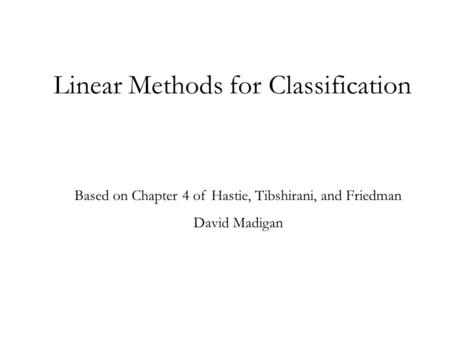 Linear Methods for Classification Based on Chapter 4 of Hastie, Tibshirani, and Friedman David Madigan.