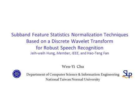 Subband Feature Statistics Normalization Techniques Based on a Discrete Wavelet Transform for Robust Speech Recognition Jeih-weih Hung, Member, IEEE, and.
