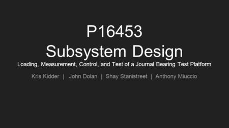 P16453 Subsystem Design Loading, Measurement, Control, and Test of a Journal Bearing Test Platform Kris Kidder | John Dolan | Shay Stanistreet | Anthony.