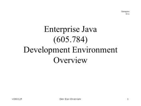 Enterprise Java v090125Dev Env Overview1 Enterprise Java (605.784) Development Environment Overview.