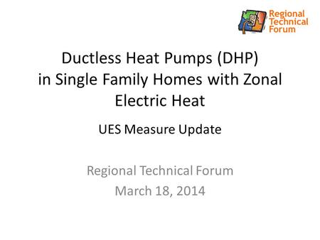 Ductless Heat Pumps (DHP) in Single Family Homes with Zonal Electric Heat UES Measure Update Regional Technical Forum March 18, 2014.