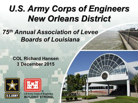 US Army Corps of Engineers BUILDING STRONG ® U.S. Army Corps of Engineers New Orleans District 75 th Annual Association of Levee Boards of Louisiana COL.