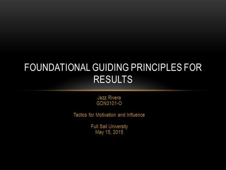 Jazz Rivera GDN3101-O Tactics for Motivation and Influence Full Sail University May 15, 2015 FOUNDATIONAL GUIDING PRINCIPLES FOR RESULTS.