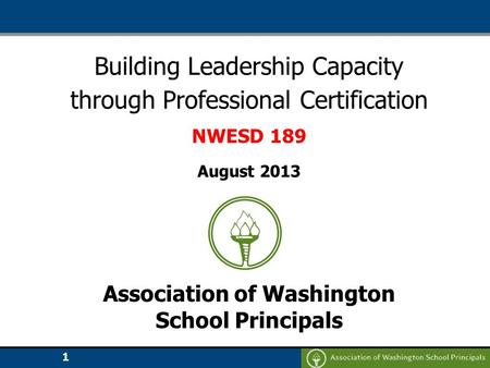 1 Building Leadership Capacity through Professional Certification NWESD 189 August 2013 Association of Washington School Principals.