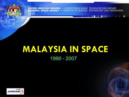 MALAYSIA IN SPACE 1990 - 2007. NATIONAL SPACE AGENCY VISION Harnessing space as a platform for knowledge generation, wealth creation and societal well-being.