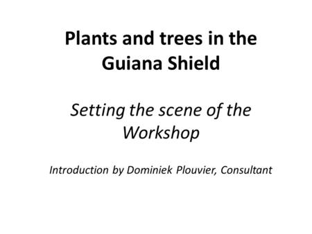 Plants and trees in the Guiana Shield Setting the scene of the Workshop Introduction by Dominiek Plouvier, Consultant.