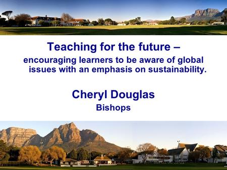 Teaching for the future – encouraging learners to be aware of global issues with an emphasis on sustainability. Cheryl Douglas Bishops.