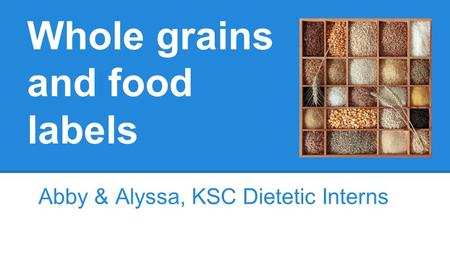 Whole grains and food labels Abby & Alyssa, KSC Dietetic Interns.
