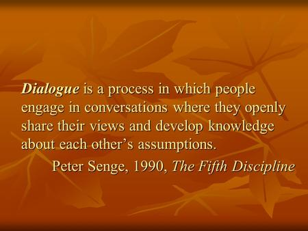 Dialogue is a process in which people engage in conversations where they openly share their views and develop knowledge about each other's assumptions.