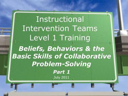 Instructional Intervention Teams Level 1 Training Beliefs, Behaviors & the Basic Skills of Collaborative Problem-Solving Part 1 July 2011.