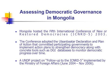 Assessing Democratic Governance in Mongolia Mongolia hosted the Fifth International Conference of New or Restored Democracies (ICNRD-5) 2003. The Conference.