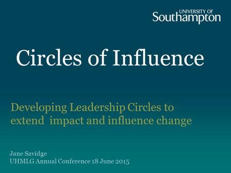 Circles of Influence Developing Leadership Circles to extend impact and influence change Jane Savidge UHMLG Annual Conference 18 June 2015.