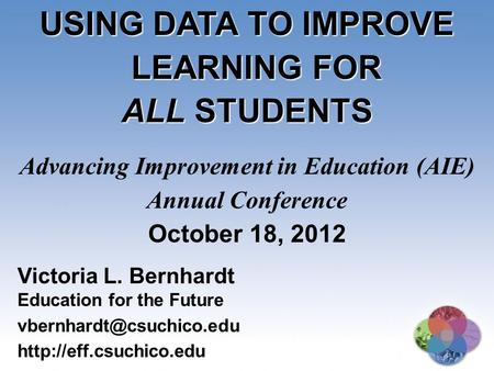 USING DATA TO IMPROVE LEARNING FOR ALL STUDENTS Advancing Improvement in Education (AIE) Annual Conference October 18, 2012 Victoria L. Bernhardt Education.