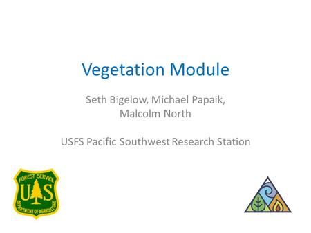 Vegetation Module Seth Bigelow, Michael Papaik, Malcolm North USFS Pacific Southwest Research Station.
