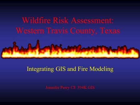 Wildfire Risk Assessment: Western Travis County, Texas Integrating GIS and Fire Modeling Jennifer Perry CE 394K GIS.