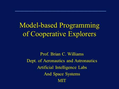 Model-based Programming of Cooperative Explorers Prof. Brian C. Williams Dept. of Aeronautics and Astronautics Artificial Intelligence Labs And Space Systems.