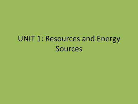 UNIT 1: Resources and Energy Sources. Natural vs. Produced What are natural resources? Examples: – wood, minerals, water, animals, plants, oil, coal etc.