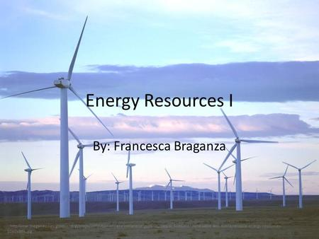 Energy Resources I By: Francesca Braganza :/http/lunar.thegamez.net/greenenergyimage/definition-of-renewable-energy-resources/definition-of-renewable-and-nonrenewable-energy-resources-