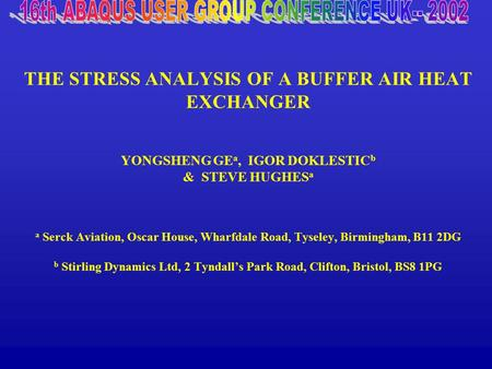 THE STRESS ANALYSIS OF A BUFFER AIR HEAT EXCHANGER YONGSHENG GE a, IGOR DOKLESTIC b & STEVE HUGHES a a Serck Aviation, Oscar House, Wharfdale Road, Tyseley,