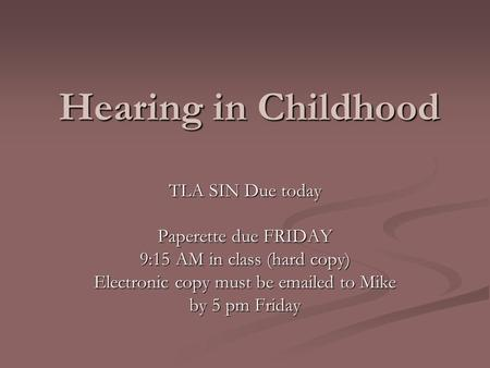 Hearing in Childhood TLA SIN Due today Paperette due FRIDAY 9:15 AM in class (hard copy) Electronic copy must be emailed to Mike by 5 pm Friday.