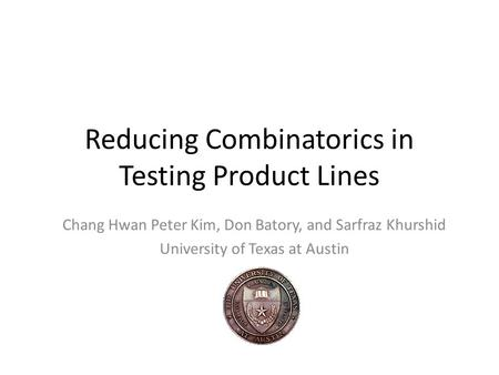 Reducing Combinatorics in Testing Product Lines Chang Hwan Peter Kim, Don Batory, and Sarfraz Khurshid University of Texas at Austin.