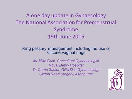 A one day update in Gynaecology The National Association for Premenstrual Syndrome 19th June 2015 Ring pessary management including the use of silicone.
