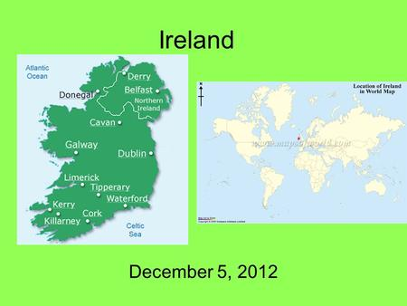 Ireland December 5, 2012. Island Capital: Dublin –1 million Total Population: 4 million Other cities: Galway, Cork President: Michael D. Higgins –Elected.