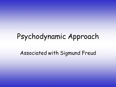 Psychodynamic Approach Associated with <strong>Sigmund</strong> Freud.