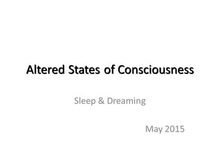 Altered States of Consciousness Sleep & Dreaming May 2015.