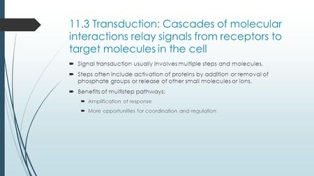 11.3 Transduction: Cascades of molecular interactions relay signals from receptors to target molecules in the cell  Signal transduction usually involves.