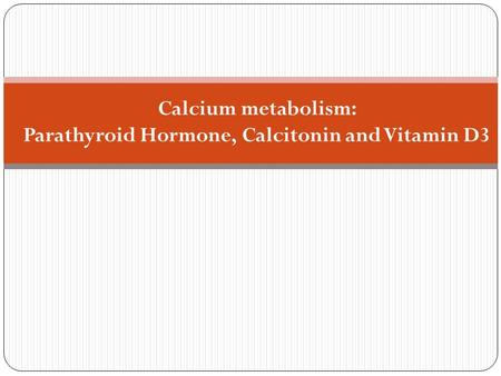 Calcium metabolism: Parathyroid Hormone, Calcitonin and Vitamin D3.