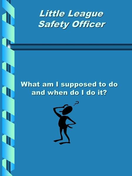 What am I supposed to do and when do I do it? Little League Safety Officer.