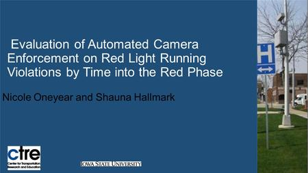 Evaluation of Automated Camera Enforcement on Red Light Running Violations by Time into the Red Phase Nicole Oneyear and Shauna Hallmark.