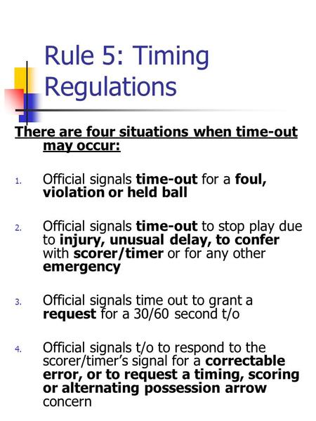 Rule 5: Timing Regulations There are four situations when time-out may occur: 1. Official signals time-out for a foul, violation or held ball 2. Official.