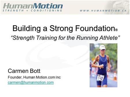 "Building a Strong Foundation ® ""Strength Training for the Running Athlete"" Carmen Bott Founder, Human Motion.com Inc"