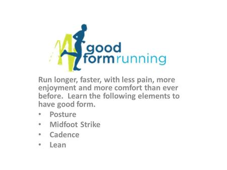 Run longer, faster, with less pain, more enjoyment and more comfort than ever before. Learn the following elements to have good form. Posture Midfoot Strike.