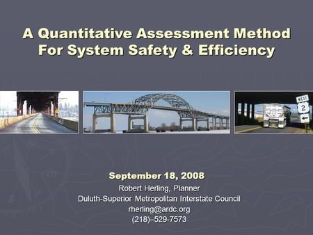 Robert Herling, Planner Duluth-Superior Metropolitan Interstate Council A Quantitative Assessment Method For System Safety.