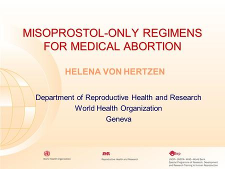 MISOPROSTOL-ONLY REGIMENS FOR MEDICAL ABORTION Department of Reproductive Health and Research World Health Organization Geneva HELENA VON HERTZEN.