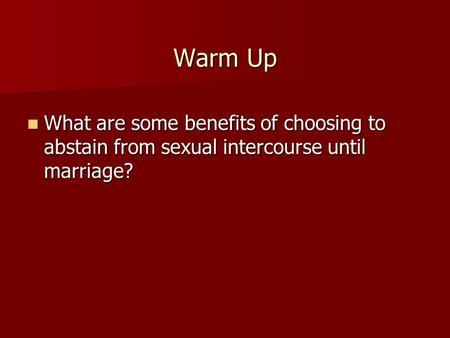 Warm Up What are some benefits of choosing to abstain from sexual intercourse until marriage? What are some benefits of choosing to abstain from sexual.