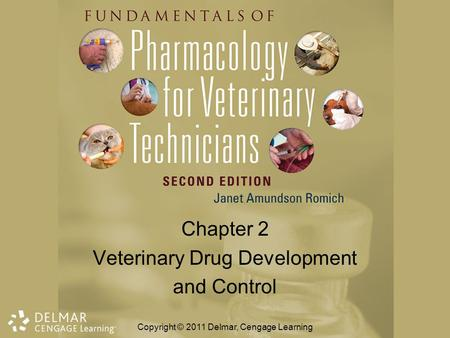 Chapter 2 Veterinary Drug Development and Control Copyright © 2011 Delmar, Cengage Learning.