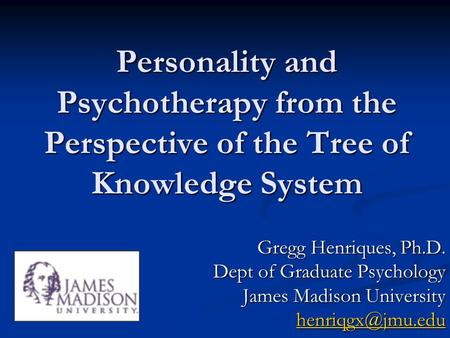Personality and Psychotherapy from the Perspective of the Tree of Knowledge System Gregg Henriques, Ph.D. Dept of Graduate Psychology James Madison University.