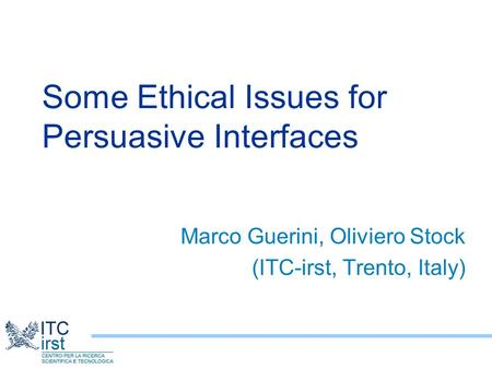 Some Ethical Issues for Persuasive Interfaces Marco Guerini, Oliviero Stock (ITC-irst, Trento, Italy)