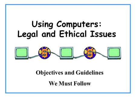 Using Computers: Legal and Ethical Issues Objectives and Guidelines We Must Follow.