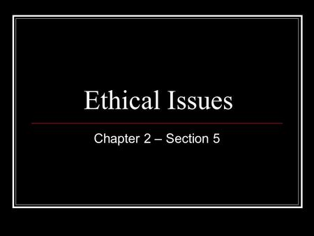 Ethical Issues Chapter 2 – Section 5. Ethics are standards for proper and responsible behavior.